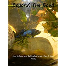 Beyond the Bowl: How to keep your betta alive longer than 3 days. Really. (English Edition)