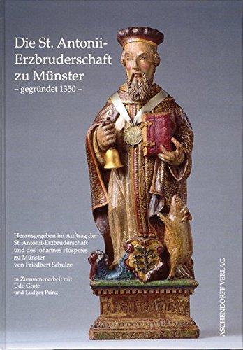 Die St. Antonii-Erzbruderschaft zu Münster - gegründet 1350: Herausgegeben im Auftrag der St. Antonii-Erzbruderschaft und des Johannes Hospizes zu Münster