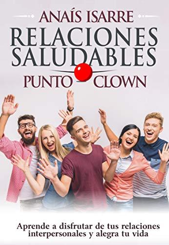 Relaciones Saludables Punto Clown: Aprende a disfrutar de tus relaciones interpersonales y alegra tu vida. por Anaís Isarre