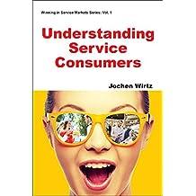 Understanding Service Consumers (Winning in Service Markets Series)