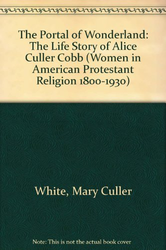 The Portal of Wonderland: The Life Story of Alice Culler Cobb (Women in American Protestant Religion 1800-1930)