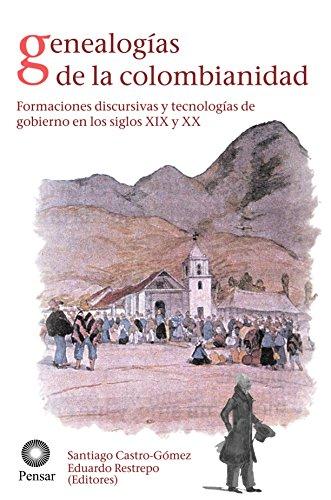 Genealogías de la colombianidad: Formaciones discursivas y tecnologías de gobierno en los siglos XIX y XX por Santiago Castro Gómez