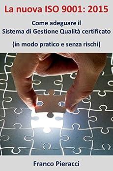 La nuova ISO 9001: 2015 Come adeguare il Sistema di Gestione per la Qualità certificato (in modo pratico e senza rischi) di [Pieracci, Franco]
