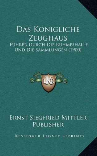 Das Konigliche Zeughaus: Fuhrer Durch Die Ruhmeshalle Und Die Sammlungen (1900)