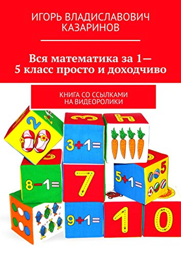 Вся математика за 1-5 класс просто и доходчиво: Книга со ссылками на видеоролики (Russian Edition)