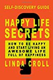 Happy Life Secrets: Self-Discovery Guide How To Be Happy And Start Living An Awesome Life Full Of Happiness