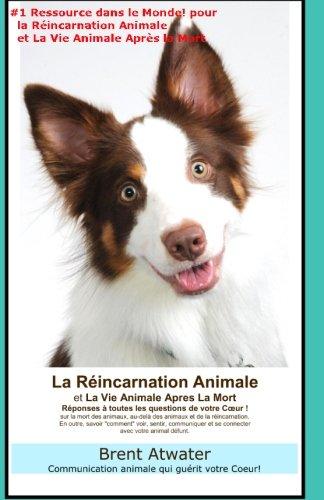 La Reincarnation Animales et La Vie Animale Apres La Mort: Reponses a toutes les Questions de votre Coeur! par Brent Atwater