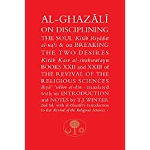 Al-Ghazali on Disciplining the Soul and on Breaking the Two Desires: Books XXII and XXIII of the Revival of the Religious Sciences (Ihya' 'Ulum al-Din) (The Islamic Texts Society's al-Ghazali Series)