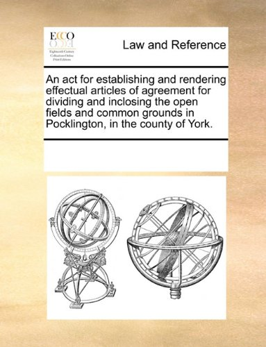 An act for establishing and rendering effectual articles of agreement for dividing and inclosing the open fields and common grounds in Pocklington, in the county of York. por See Notes Multiple Contributors