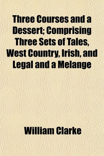 Three Courses and a Dessert; Comprising Three Sets of Tales, West Country, Irish, and Legal and a Melange