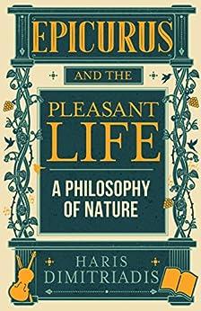 EPICURUS and THE PLEASANT LIFE: A Philosophy of Nature (English Edition) di [Dimitriadis, Haris]