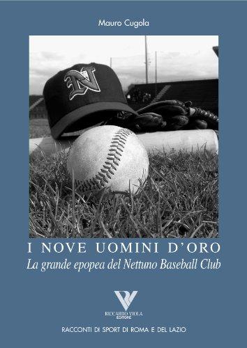 I nove uomini d'oro. la grande epopea del nettuno baseball club (racconti romani di sport di roma e del lazio vol. 11)
