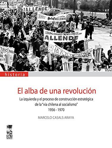 """El alba de una revolución: La izquierda y la construcción estratégica de la """"vía chilena al socialismo"""". 1956 – 1970. por Marcelo Casals"""