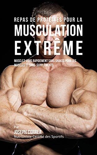 Repas de Protéines pour la Musculation Extrême: Musclez-vous rapidement sans Shakes pour les Muscles et sans Suppléments