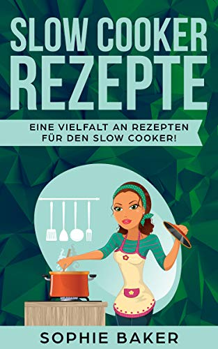 Slow Cooker Kochbuch: Die leckersten Slow Cooker und Schongarer Rezepte für jeden Geschmack. Gesund und lecker! Inklusive ausführlicher Tipps und Tricks für den Einstieg in das Slow Cooking. (Crockpot Rezepte Gesunde)
