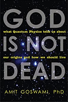 God Is Not Dead: What Quantum Physics Tells Us about Our Origins and How We Should Live by [Goswami, Amit]