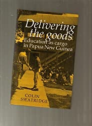 Delivering the Goods: Education as Cargo in Papua New Guinea by Colin Swatridge (1986-04-25)