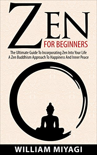 Zen: Zen For Beginners – The Ultimate Guide To Incorporating Zen Into Your Life – A Zen Buddhism Approach To Happiness And Inner Peace por William Miyagi