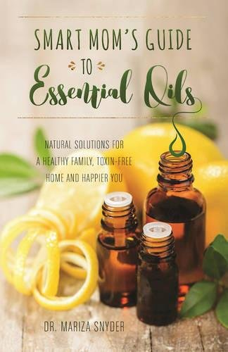 Smart-Moms-Guide-to-Essential-Oils-Natural-Solutions-for-a-Healthy-Family-Toxin-Free-Home-and-Happier-You