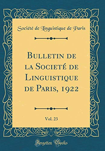 Bulletin de la Societé de Linguistique de Paris, 1922, Vol. 23 (Classic Reprint) par Societe De Linguistique De Paris