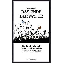Das Ende der Natur: Die Landwirtschaft und das stille Sterben vor unserer Haustür (Politik & Zeitgeschichte)