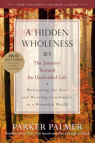 A Hidden Wholeness: The Journey Toward an Undivided Life: Written by Parker J. Palmer, 2009 Edition, (Pap/DVD Re) Publisher: John Wiley & Sons [Paperback]