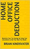 Home Office Deduction: Maximize Your Tax Savings by Using Four Calculations to Get Your Best Tax Result