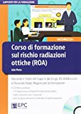 Corso di formazione sul rischio radiazioni ottiche (ROA). Secondo il Titolo VIII Capo V del D.Lgs. 81/2008 e s.m. e l'Accordo Stato-Regioni per la formazione. Con CD-ROM