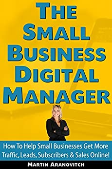 The Small Business Digital Manager: How To Help Small Businesses Get More Traffic, Leads, Subscribers & Sales Online by [Aranovitch, Martin]