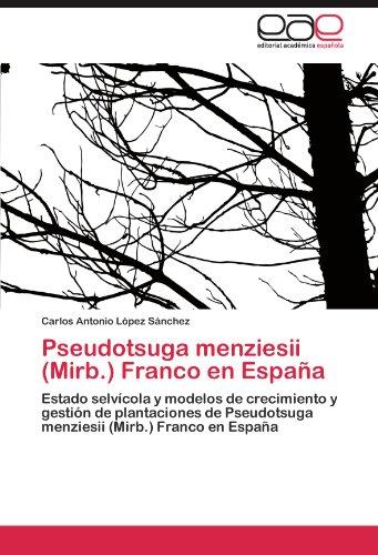 Pseudotsuga menziesii (Mirb.) Franco en España: Estado selvícola y modelos de crecimiento y gestión de plantaciones de Pseudotsuga menziesii (Mirb.) Franco en España por Carlos Antonio López Sánchez