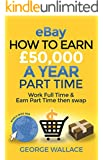 eBay: How to earn £50,000 a year part time: Work Full time & Earn Part time then swap