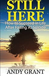 Still Here: How to Succeed in Life After Failing at Suicide by Andy Grant (2015-03-12)