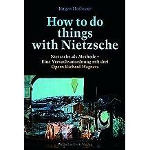 How to do things with Nietzsche: Nietzsche als Methode - Eine Versuchanordnung mit drei Opern Richard Wagners