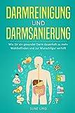 Darmreinigung und Darmsanierung: Wie Dir ein gesunder Darm dauerhaft zu mehr Wohlbefinden und zur...
