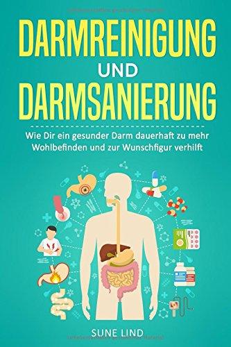 Darmreinigung und Darmsanierung: Wie Dir ein gesunder Darm dauerhaft zu mehr Wohlbefinden und zur Wunschfigur verhilft