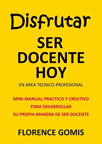 Disfrutar ser docente hoy en área técnico-profesional: Mini-manual practico y creativo para desarrollar su propia manera de ser docente por Florence Gomis