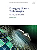 Emerging Library Technologies: It's Not Just for Geeks (Chandos Information Professional Series)