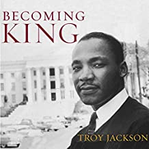 Becoming King: Martin Luther King, Jr. and the Making of a National Leader: Civil Rights and the Struggle for Black Equality in the Twentieth Century