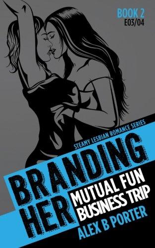 Branding Her 2 : Mutual Fun & Business Trip [E03 & E04]: Steamy Lesbian Romance Series: Volume 2 (BRANDING HER : Steamy Lesbian Romance Series)