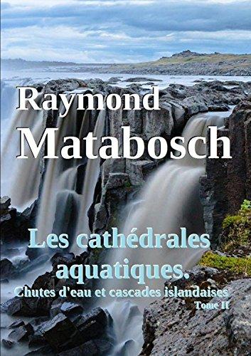 Les cathdrales aquatiques. Chutes d'eau et cascades islandaises. Tome II