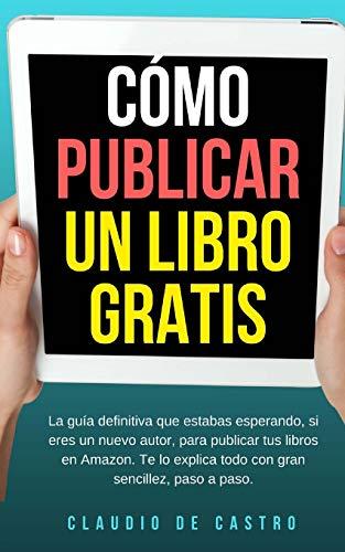 Cómo publicar un libro gratis: La guía definitiva para publicar tu libro en Amazon (Libros de emprendimiento)