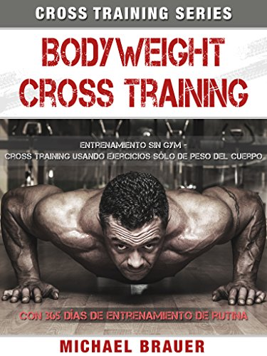 Bodyweight Cross Training: Entrenamiento Sin Gym por Michael Brauer
