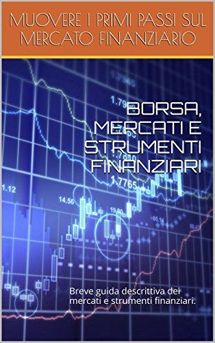 BORSA, MERCATI E STRUMENTI FINANZIARI: Breve guida descrittiva dei mercati e strumenti finanziari.