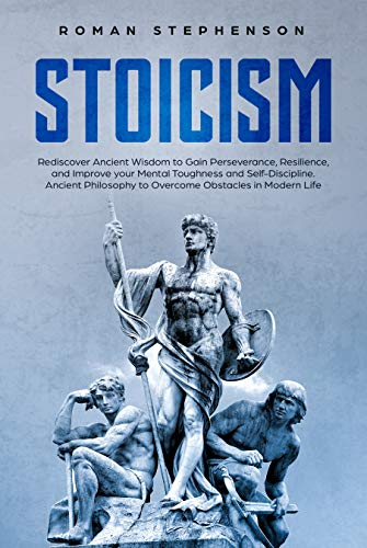 Stoicism: Rediscover Ancient Wisdom to Gain Perseverance, Resilience, and Improve your Mental Toughness and Self-Discipline. Ancient Philosophy to Overcome Obstacles in Modern Life (English Edition)