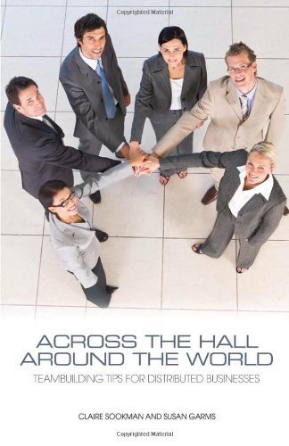 across-the-hall-around-the-world-teambuilding-tips-for-distributed-businesses-by-claire-sookman-2010