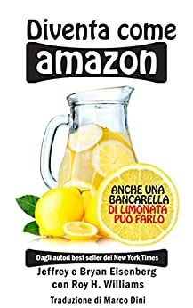 Diventa come Amazon: Anche una bancarella di limonata può riuscirci di [Eisenberg, Jeffrey, Eisenberg, Bryan, Williams, Roy H.]