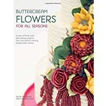 Buttercream Flowers for All Seasons: A Year of Floral Buttercream Cake Decorating Projects from the World's Leading Buttercream Artists
