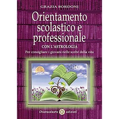 Orientamento Scolastico E Professionale Con L'astrologia. Per Consigliare I Giovani Nelle Scelte Della Vita