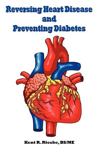 Reversing Heart Disease and Preventing Diabetes: Apply Science to Lower Cholesterol 100 Points; Reduce Arterial Plaque 50% in 25 Months; And Improve H by Rieske, Kent R. (2011) Paperback