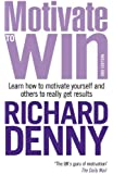 Motivate to Win: Learn How to Motivate Yourself and Others to Really Get Results